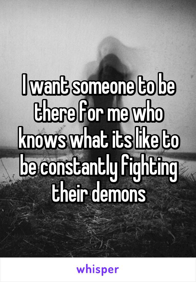 I want someone to be there for me who knows what its like to be constantly fighting their demons