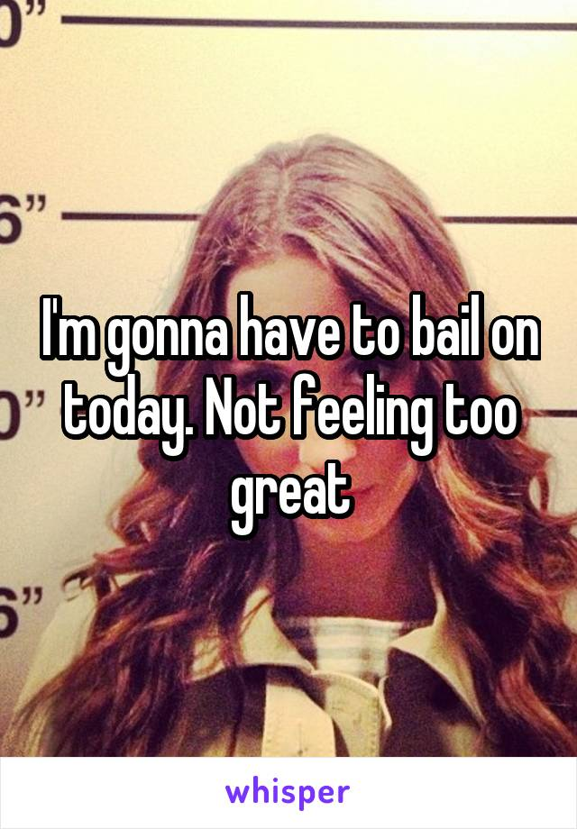 I'm gonna have to bail on today. Not feeling too great