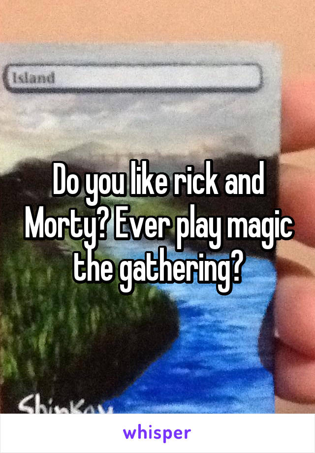 Do you like rick and Morty? Ever play magic the gathering?