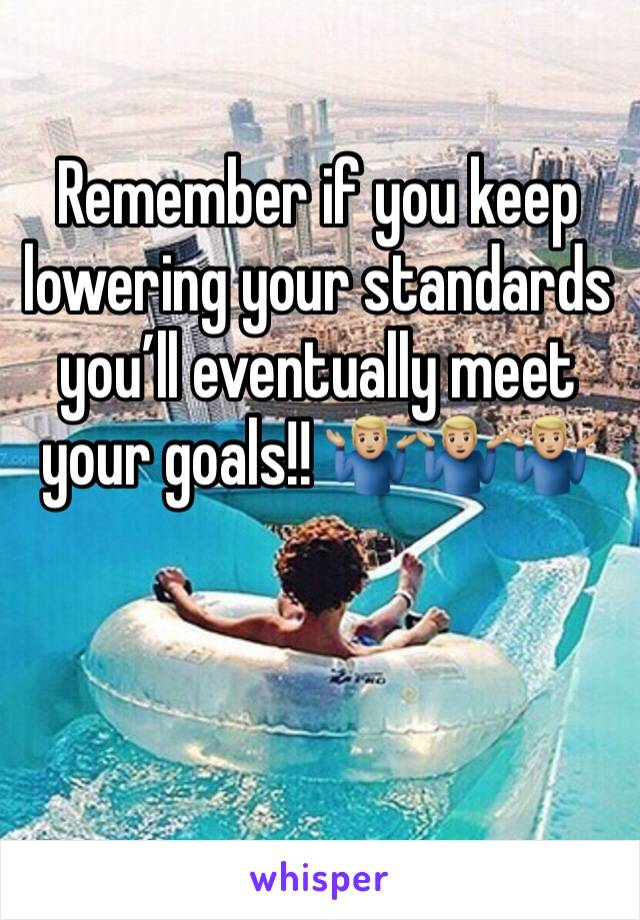 Remember if you keep lowering your standards you'll eventually meet your goals!! 🤷🏼♂️🤷🏼♂️🤷🏼♂️