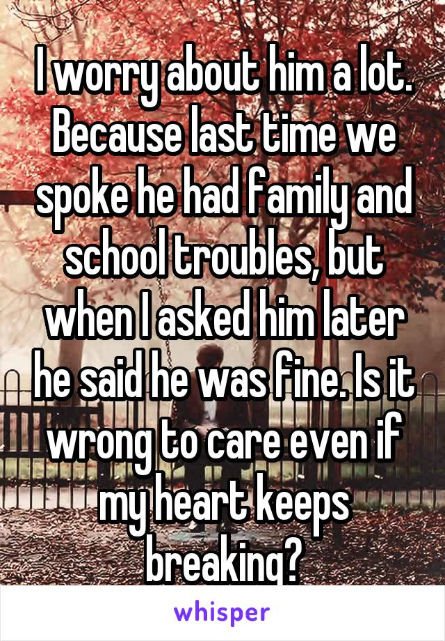 I worry about him a lot. Because last time we spoke he had family and school troubles, but when I asked him later he said he was fine. Is it wrong to care even if my heart keeps breaking?