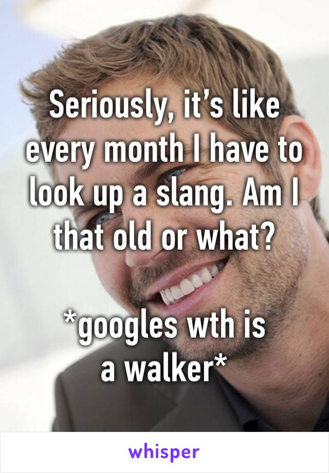 Seriously, it's like every month I have to look up a slang. Am I that old or what?  *googles wth is a walker*