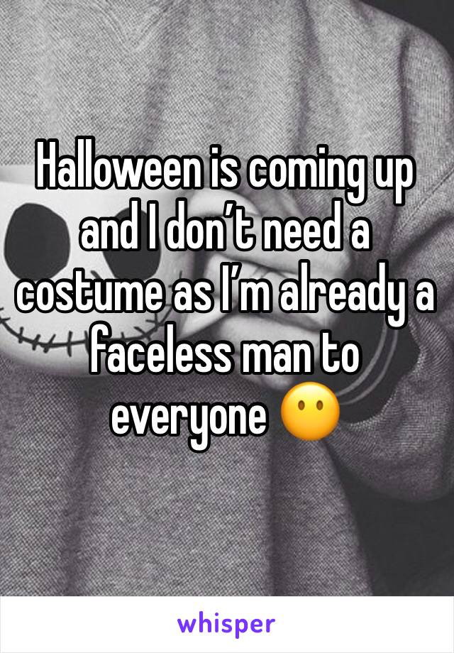 Halloween is coming up and I don't need a costume as I'm already a faceless man to everyone 😶