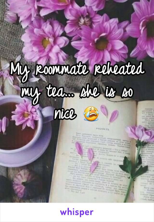 My roommate reheated my tea... she is so nice 😭