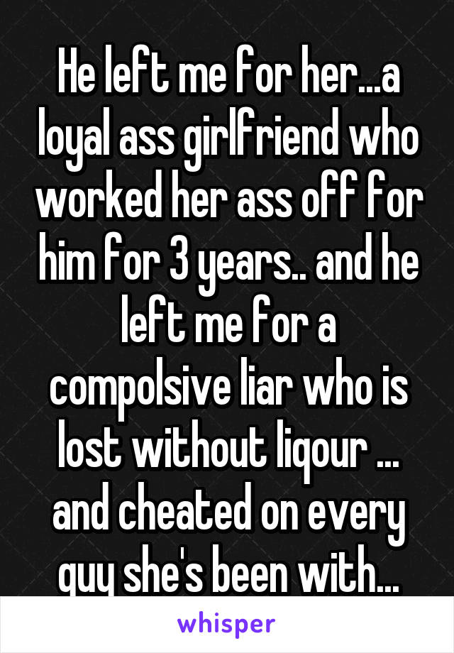 He left me for her...a loyal ass girlfriend who worked her ass off for him for 3 years.. and he left me for a compolsive liar who is lost without liqour ... and cheated on every guy she's been with...