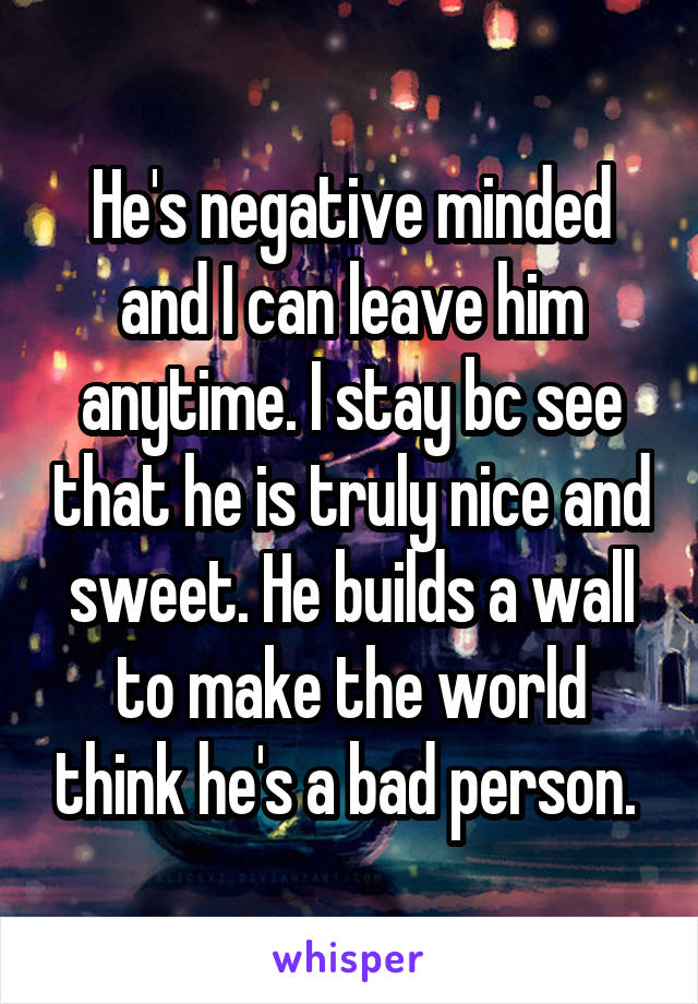 He's negative minded and I can leave him anytime. I stay bc see that he is truly nice and sweet. He builds a wall to make the world think he's a bad person.