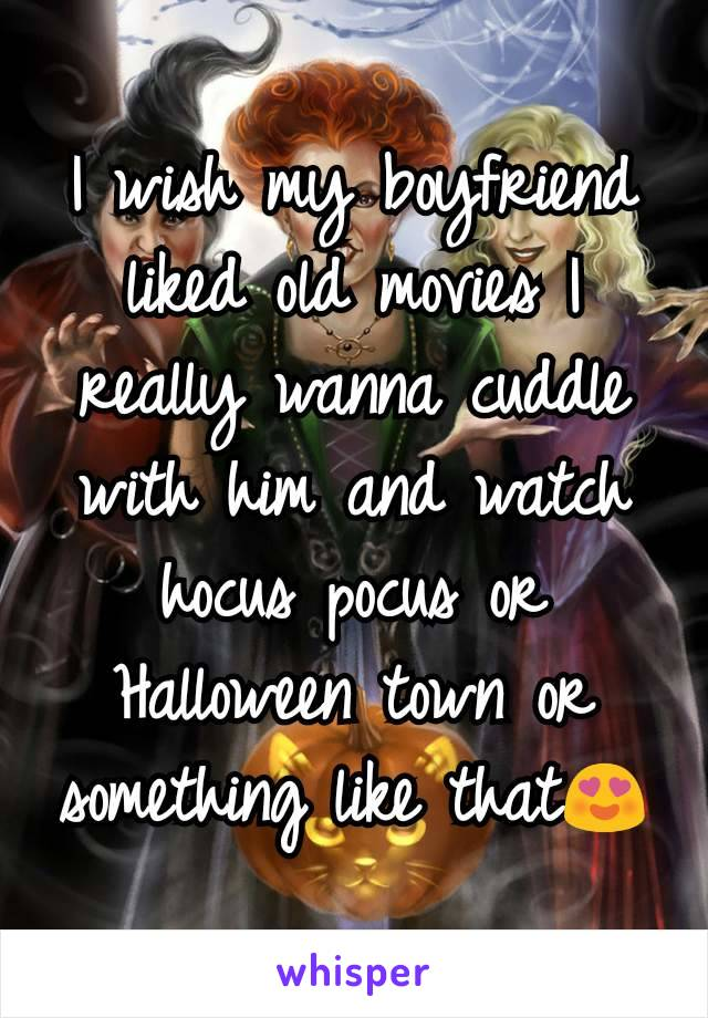 I wish my boyfriend liked old movies I really wanna cuddle with him and watch hocus pocus or Halloween town or something like that😍