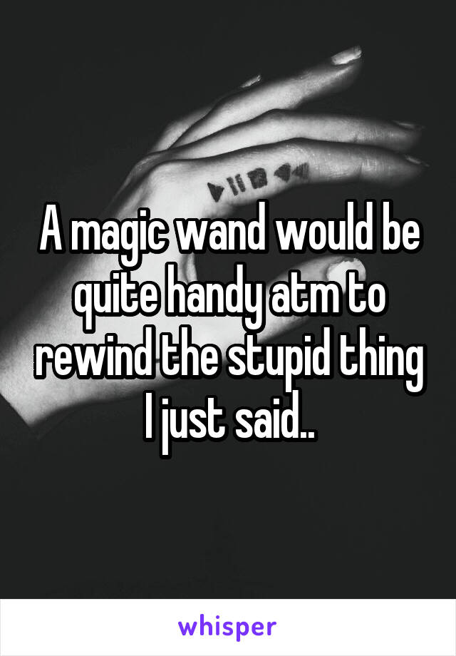 A magic wand would be quite handy atm to rewind the stupid thing I just said..