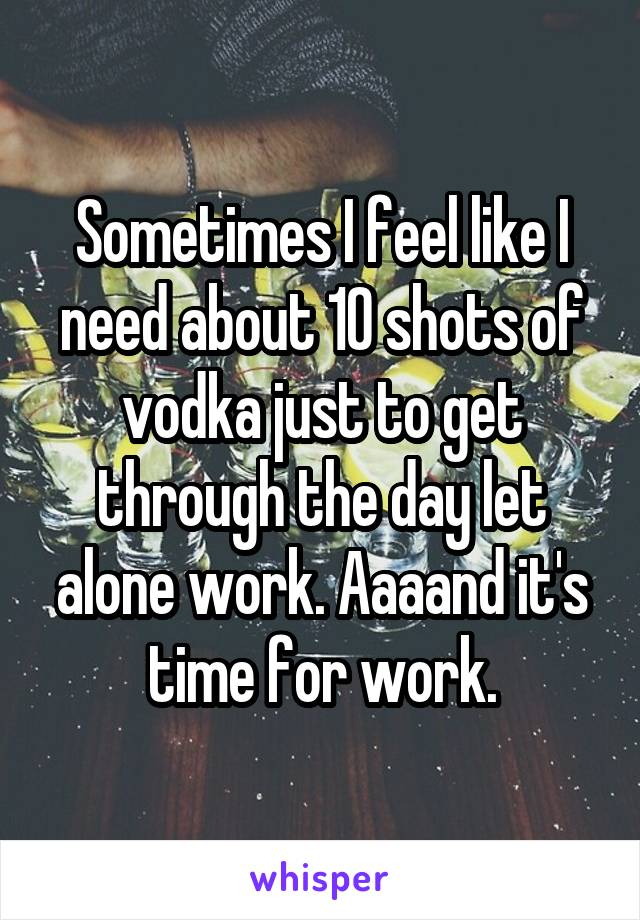 Sometimes I feel like I need about 10 shots of vodka just to get through the day let alone work. Aaaand it's time for work.