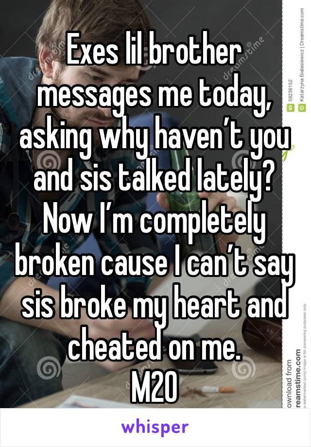 Exes lil brother messages me today, asking why haven't you and sis talked lately? Now I'm completely broken cause I can't say sis broke my heart and cheated on me. M20