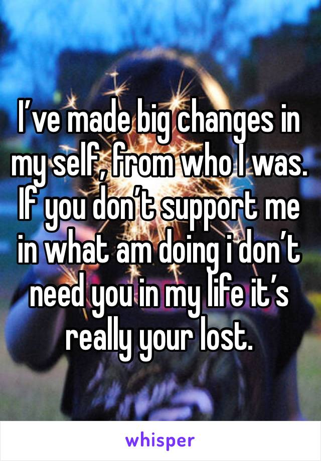 I've made big changes in my self, from who I was. If you don't support me in what am doing i don't need you in my life it's really your lost.