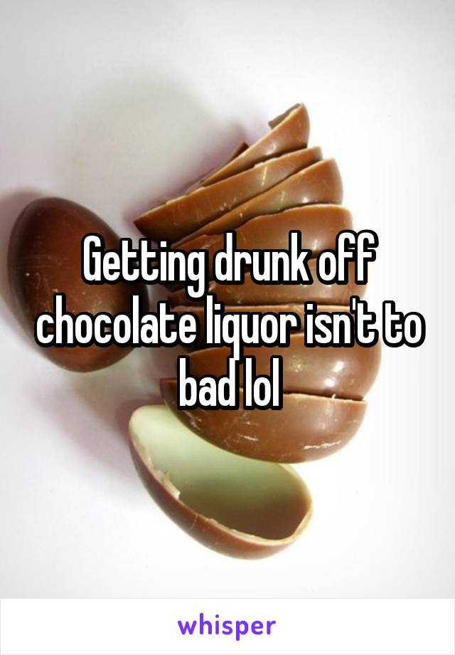 Getting drunk off chocolate liquor isn't to bad lol