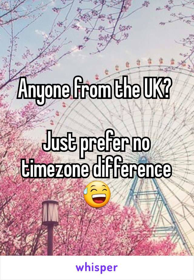 Anyone from the UK?   Just prefer no timezone difference 😅