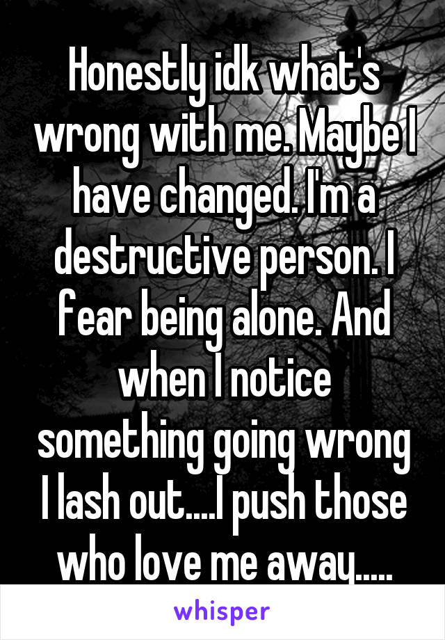 Honestly idk what's wrong with me. Maybe I have changed. I'm a destructive person. I fear being alone. And when I notice something going wrong I lash out....I push those who love me away.....