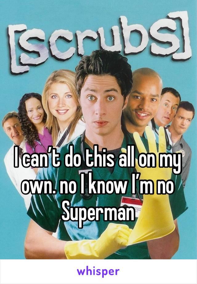 I can't do this all on my own. no I know I'm no Superman