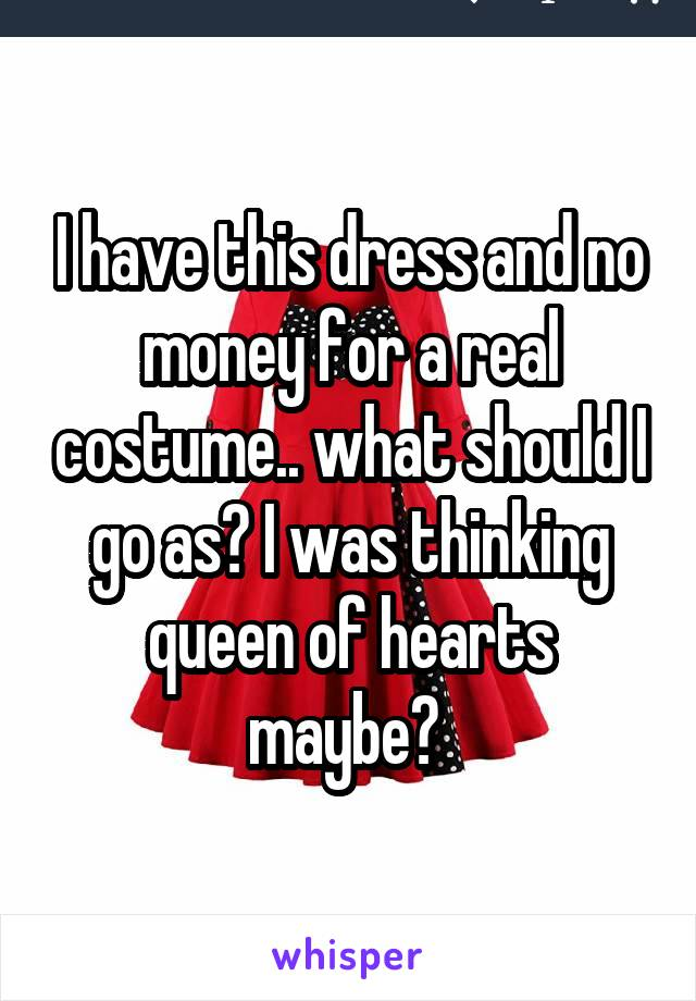 I have this dress and no money for a real costume.. what should I go as? I was thinking queen of hearts maybe?