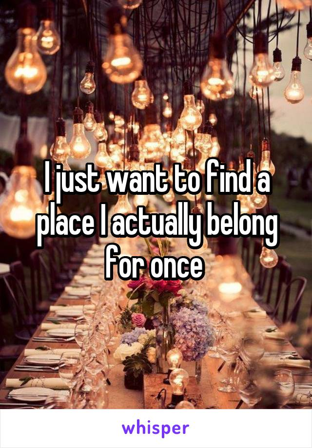 I just want to find a place I actually belong for once
