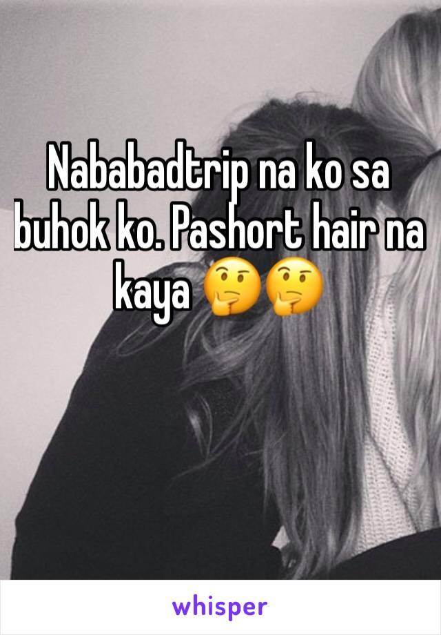 Nababadtrip na ko sa buhok ko. Pashort hair na kaya 🤔🤔