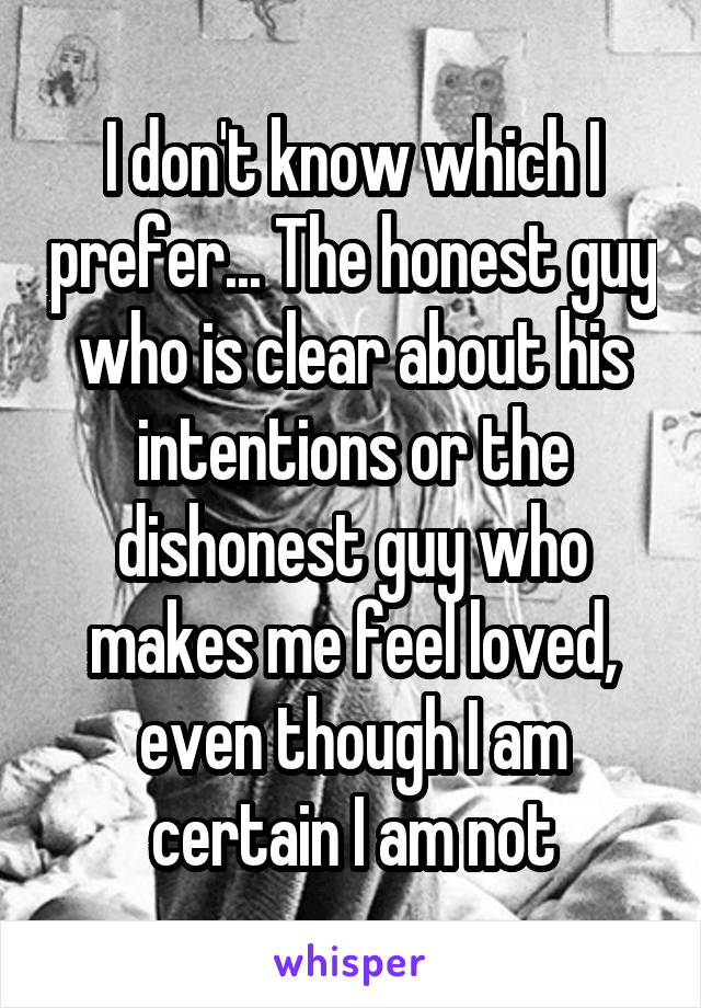 I don't know which I prefer... The honest guy who is clear about his intentions or the dishonest guy who makes me feel loved, even though I am certain I am not