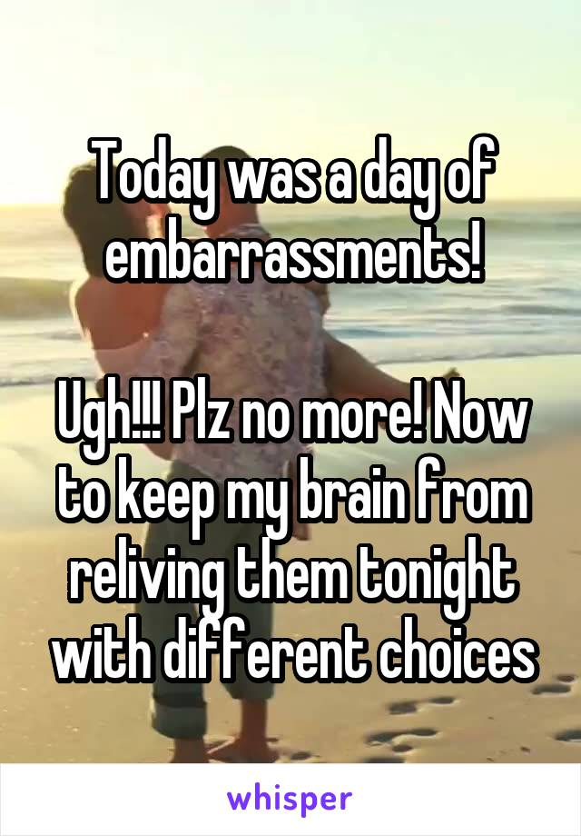 Today was a day of embarrassments!  Ugh!!! Plz no more! Now to keep my brain from reliving them tonight with different choices
