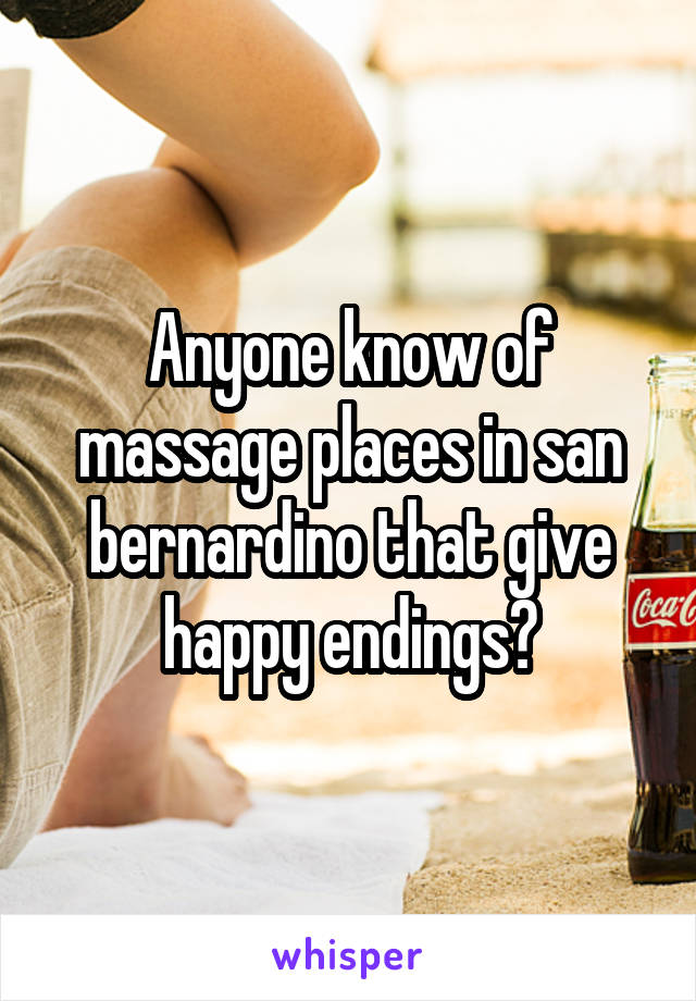 Anyone know of massage places in san bernardino that give happy endings?