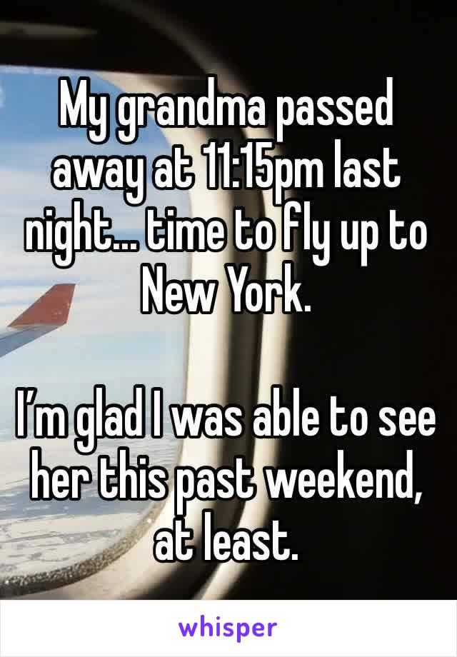 My grandma passed away at 11:15pm last night... time to fly up to New York.   I'm glad I was able to see her this past weekend, at least.
