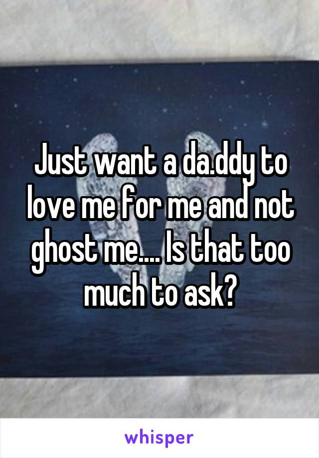 Just want a da.ddy to love me for me and not ghost me.... Is that too much to ask?