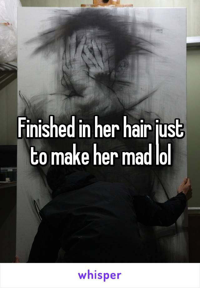 Finished in her hair just to make her mad lol