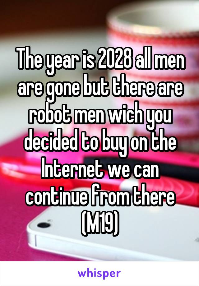 The year is 2028 all men are gone but there are robot men wich you decided to buy on the Internet we can continue from there (M19)