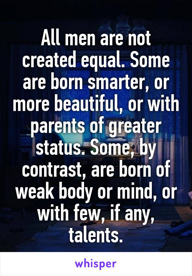 All men are not created equal. Some are born smarter, or more beautiful, or with parents of greater status. Some, by contrast, are born of weak body or mind, or with few, if any, talents.