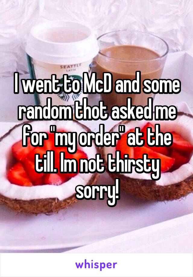 "I went to McD and some random thot asked me for ""my order"" at the till. Im not thirsty sorry!"