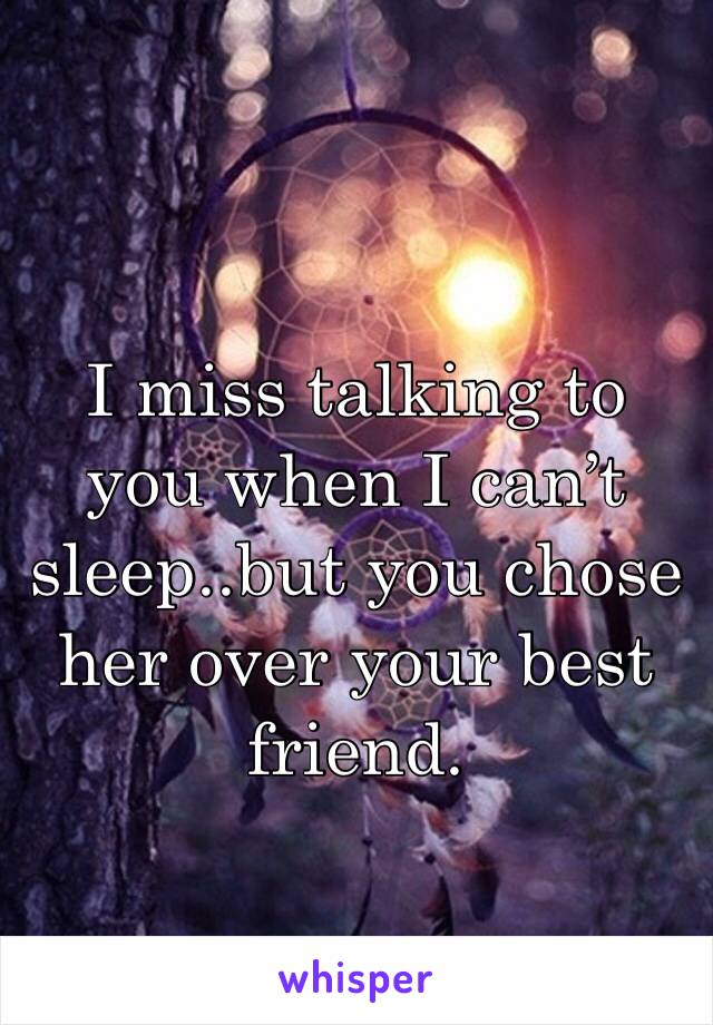 I miss talking to you when I can't sleep..but you chose her over your best friend.