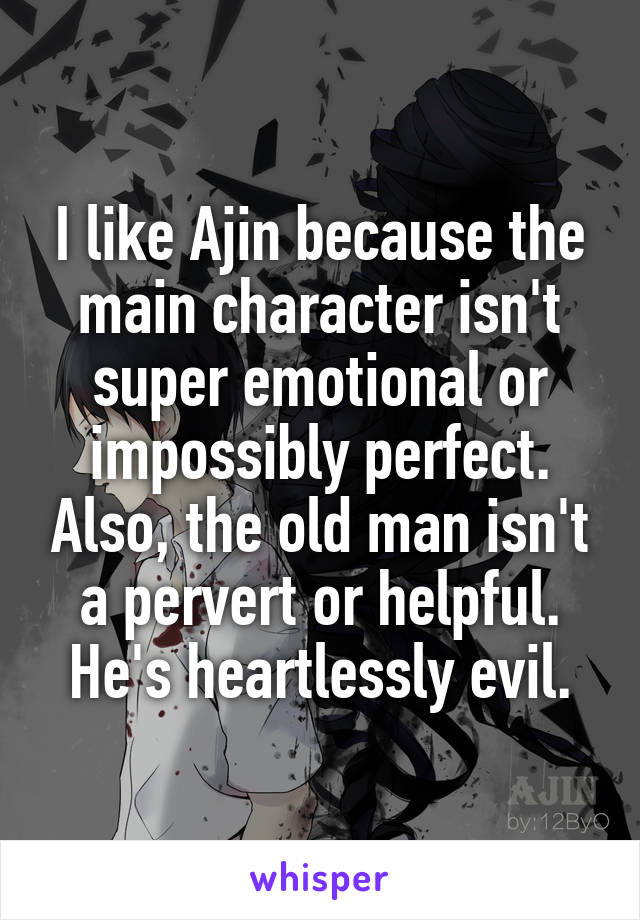I like Ajin because the main character isn't super emotional or impossibly perfect. Also, the old man isn't a pervert or helpful. He's heartlessly evil.