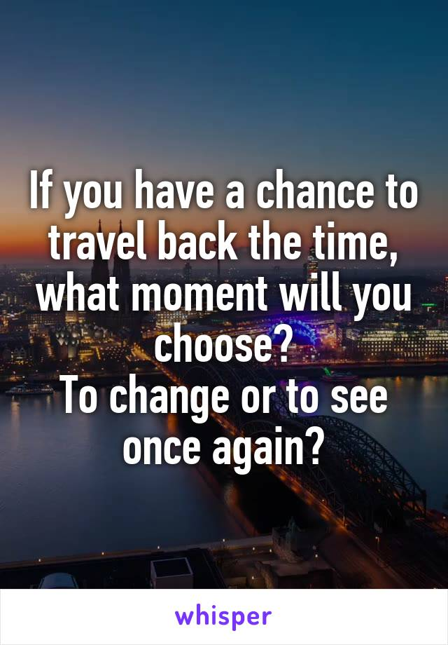 If you have a chance to travel back the time, what moment will you choose? To change or to see once again?