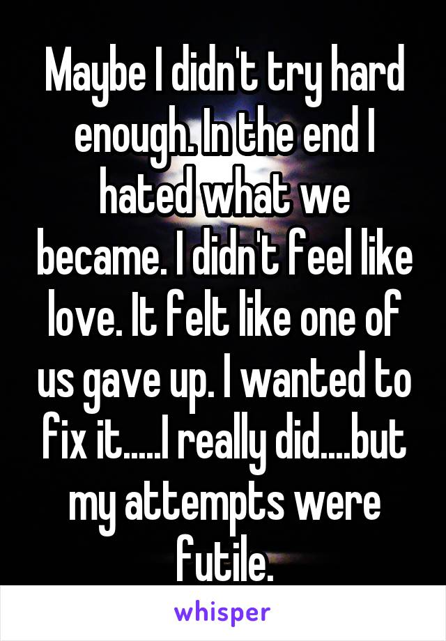 Maybe I didn't try hard enough. In the end I hated what we became. I didn't feel like love. It felt like one of us gave up. I wanted to fix it.....I really did....but my attempts were futile.