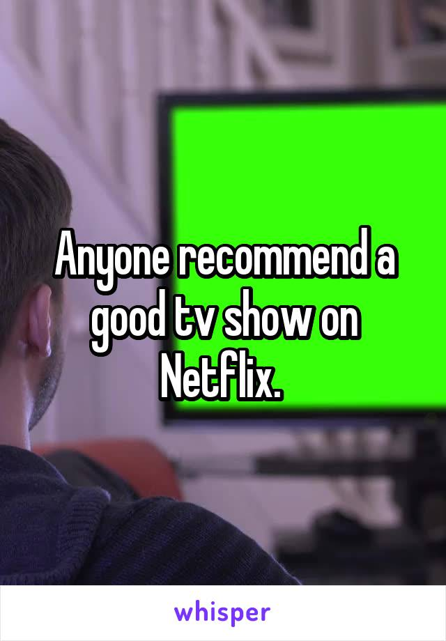 Anyone recommend a good tv show on Netflix.