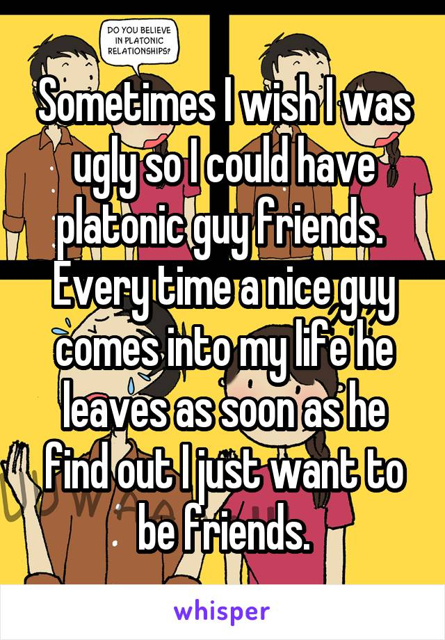 Sometimes I wish I was ugly so I could have platonic guy friends.  Every time a nice guy comes into my life he leaves as soon as he find out I just want to be friends.