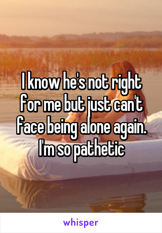 I know he's not right for me but just can't face being alone again. I'm so pathetic