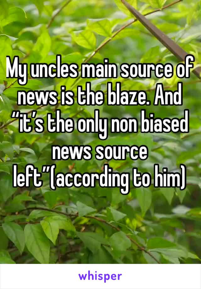"""My uncles main source of news is the blaze. And """"it's the only non biased news source left""""(according to him)"""