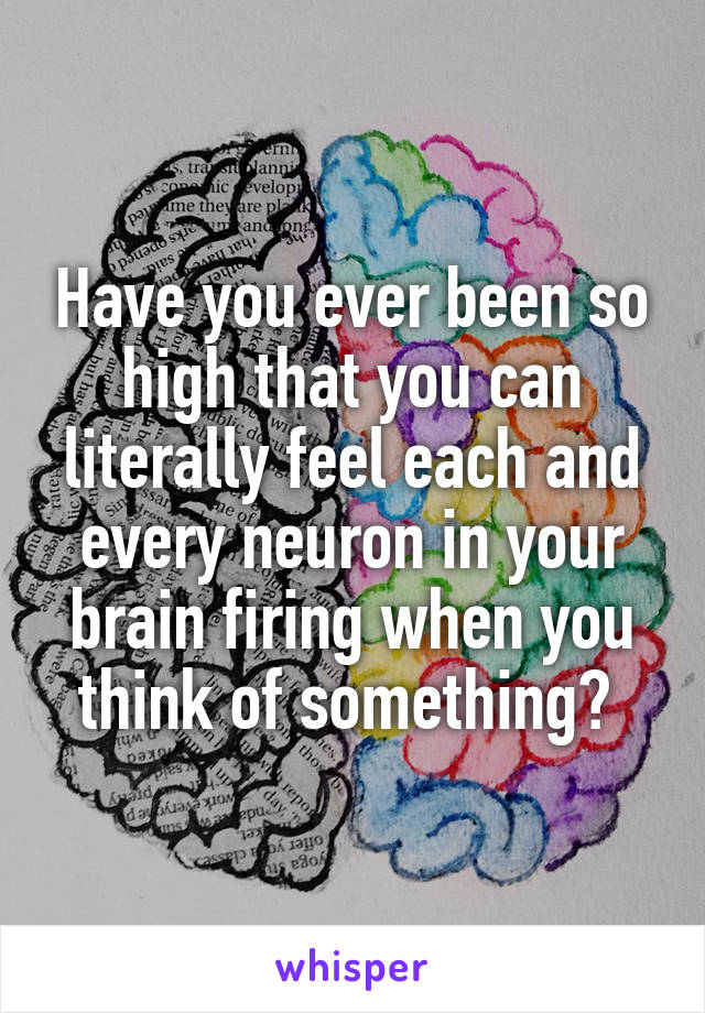 Have you ever been so high that you can literally feel each and every neuron in your brain firing when you think of something?