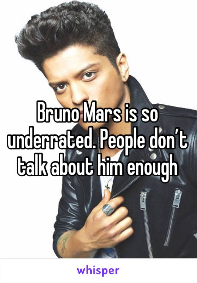 Bruno Mars is so underrated. People don't talk about him enough