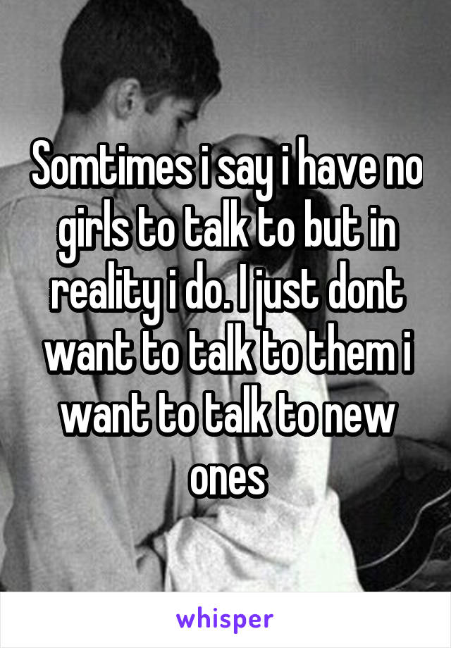 Somtimes i say i have no girls to talk to but in reality i do. I just dont want to talk to them i want to talk to new ones