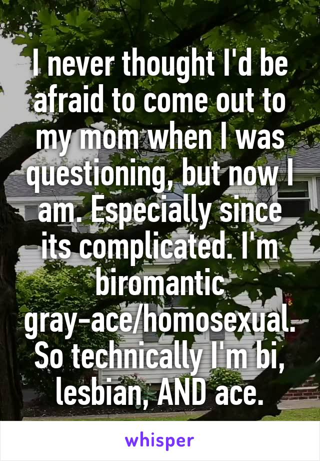 I never thought I'd be afraid to come out to my mom when I was questioning, but now I am. Especially since its complicated. I'm biromantic gray-ace/homosexual. So technically I'm bi, lesbian, AND ace.
