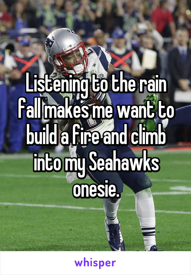 Listening to the rain fall makes me want to build a fire and climb into my Seahawks onesie.