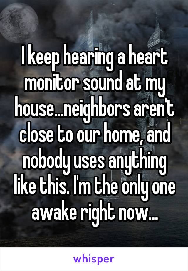 I keep hearing a heart monitor sound at my house...neighbors aren't close to our home, and nobody uses anything like this. I'm the only one awake right now...