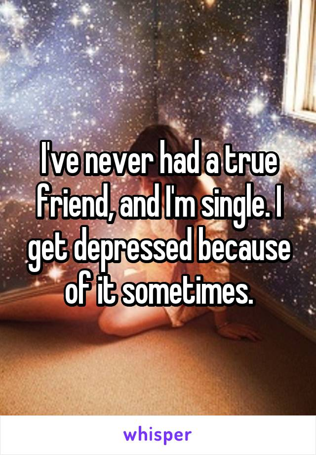 I've never had a true friend, and I'm single. I get depressed because of it sometimes.