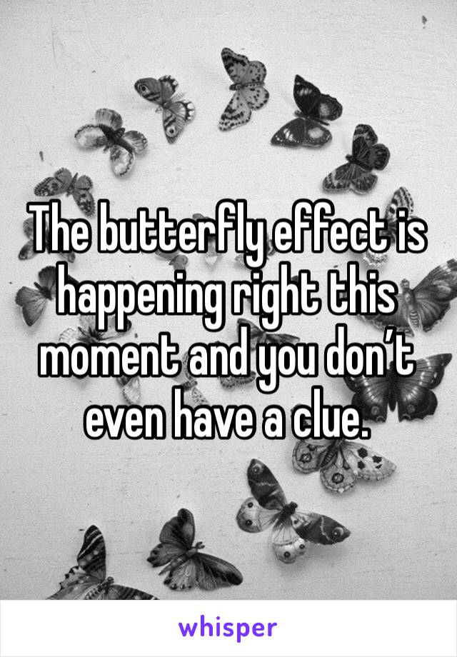 The butterfly effect is happening right this moment and you don't even have a clue.
