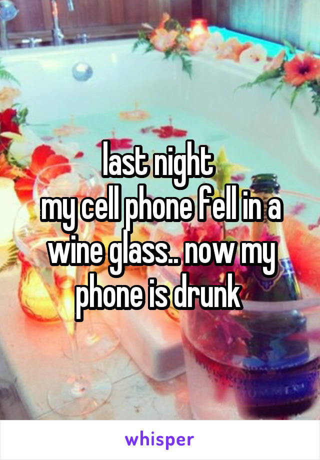 last night  my cell phone fell in a wine glass.. now my phone is drunk