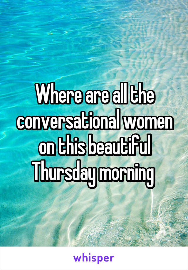 Where are all the conversational women on this beautiful Thursday morning