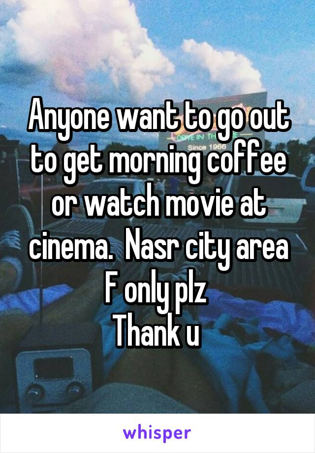 Anyone want to go out to get morning coffee or watch movie at cinema.  Nasr city area F only plz  Thank u